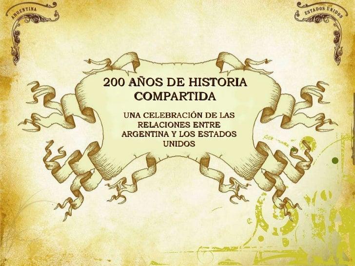 200  AÑOS DE HISTORIA COMPARTIDA UNA CELEBRACIÓN DE LAS RELACIONES ENTRE ARGENTINA Y LOS ESTADOS UNIDOS