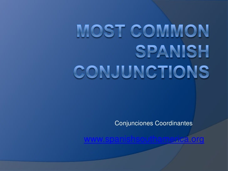 MostcommonSpanishconjunctions<br />ConjuncionesCoordinantes<br />www.spanishsouthamerica.org<br />