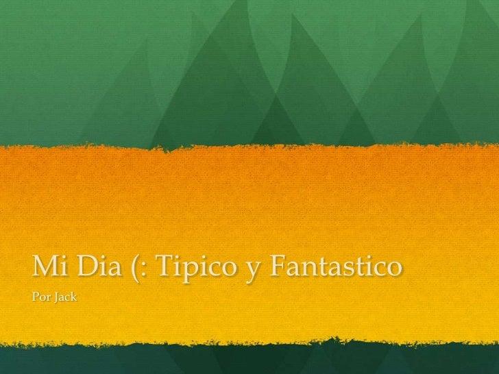 Mi Dia (: Tipico y Fantastico<br />Por Jack<br />