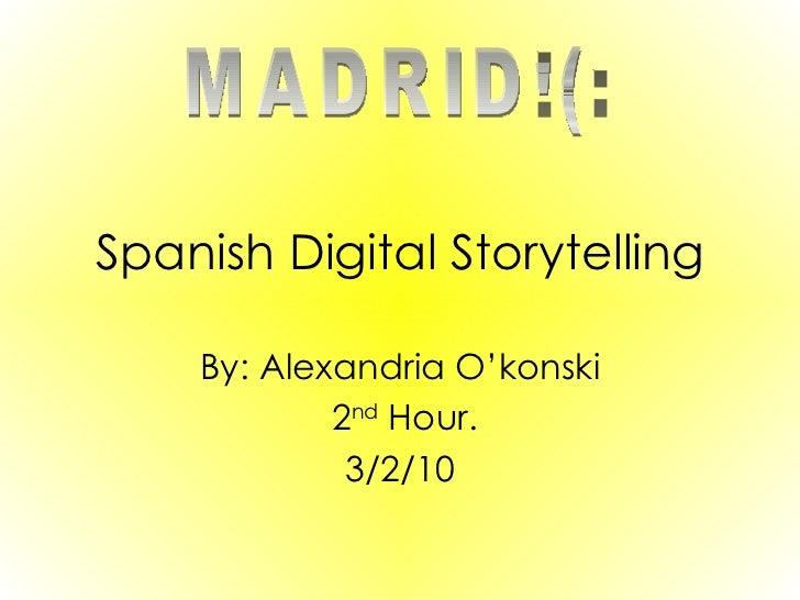 Spanish Digital Storytelling By: Alexandria O'konski 2 nd  Hour. 3/2/10 MADRID!(: