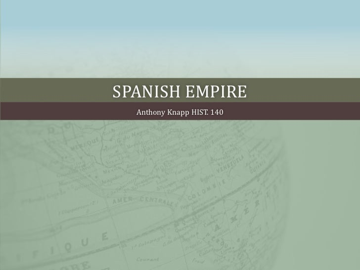 Spanish empire <br />Anthony Knapp HIST. 140  <br />