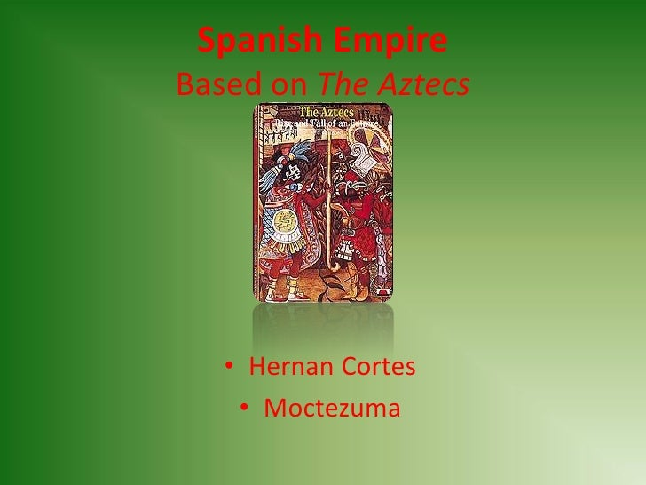 Spanish Empire Based on The Aztecs        • Hernan Cortes     • Moctezuma