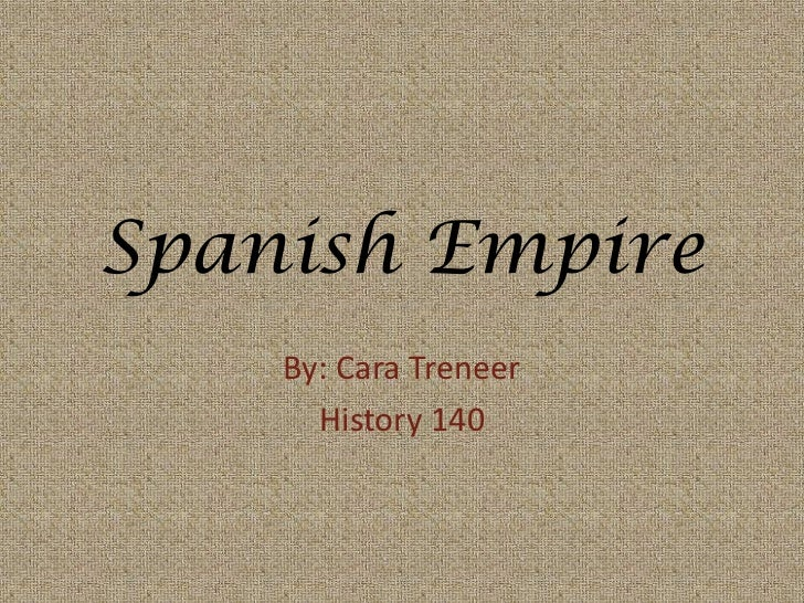 Spanish Empire<br />By: Cara Treneer<br />History 140<br />