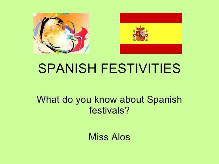 SPANISH FESTIVITIES What do you know about Spanish festivals? Miss Alos