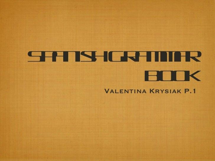 Spanish Grammar Book <ul><li>Valentina Krysiak P.1 </li></ul>