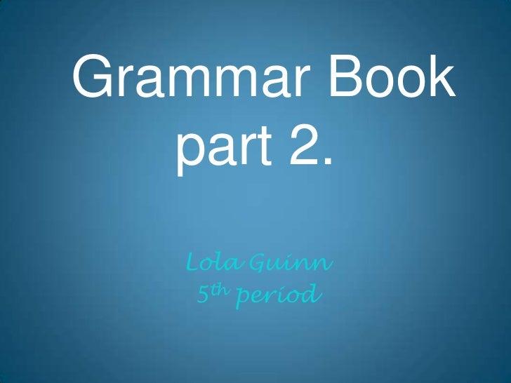 Grammar Bookpart 2.<br />Lola Guinn<br />5th period<br />