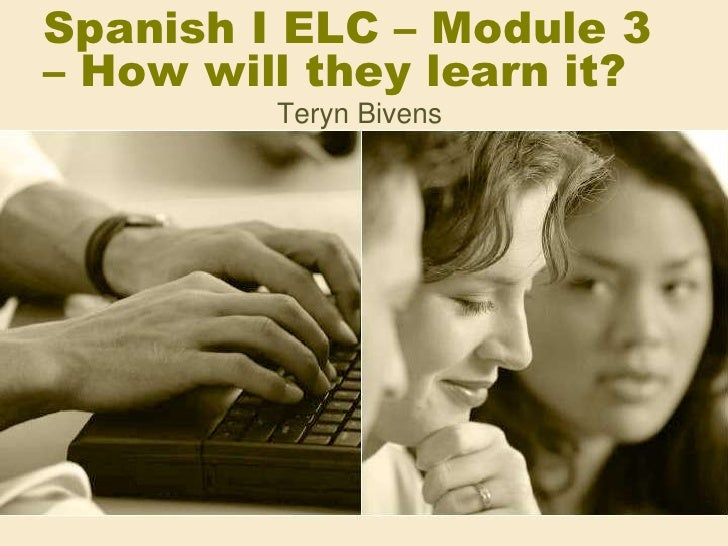 Spanish I ELC – Module 3 – How will they learn it?<br />TerynBivens<br />