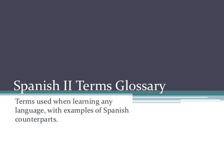 Spanish II Terms Glossary<br />Terms used when learning any language, with examples of Spanish counterparts.<br />