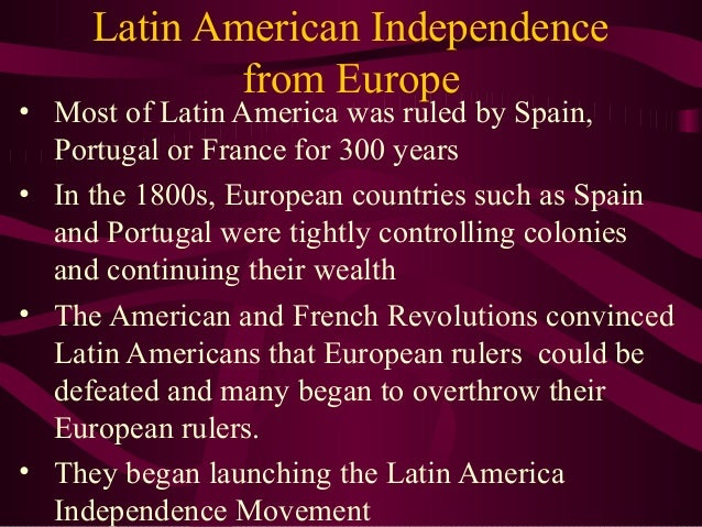 Latin American Independence from Europe  • Most of Latin America was ruled by Spain, Portugal or France for 300 years • In...