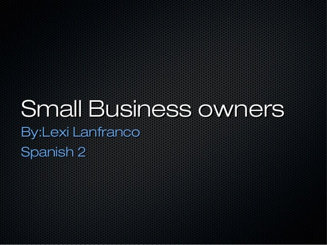 Small Business ownersSmall Business owners By:Lexi LanfrancoBy:Lexi Lanfranco Spanish 2Spanish 2