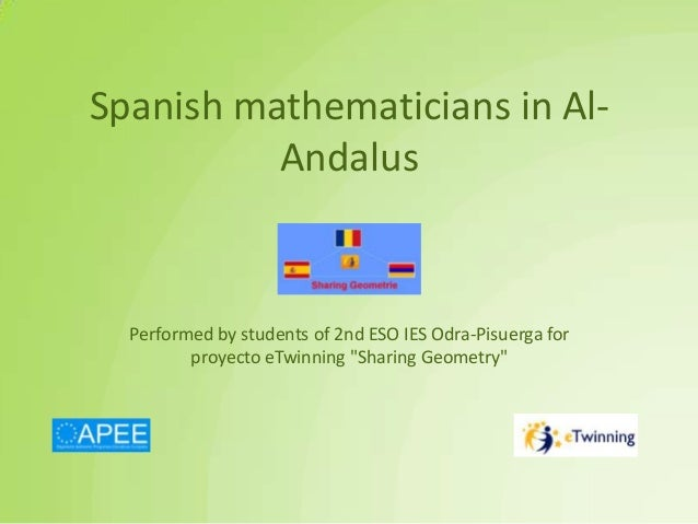 "Spanish mathematicians in Al- Andalus Performed by students of 2nd ESO IES Odra-Pisuerga for proyecto eTwinning ""Sharing G..."