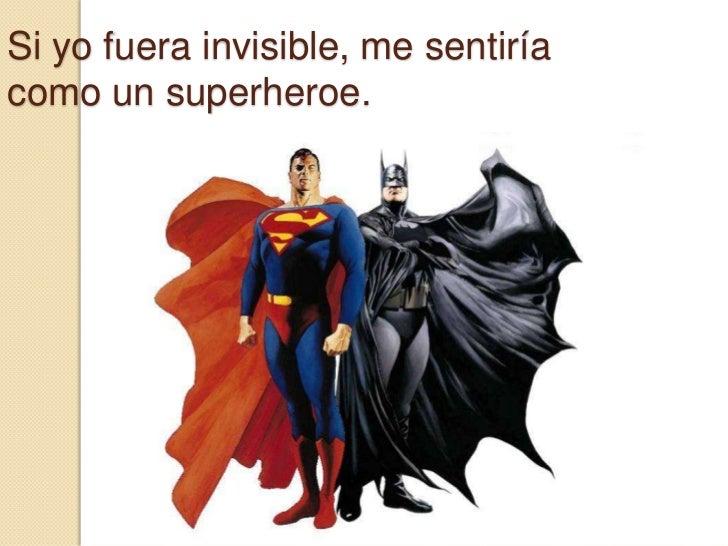 Si yo fuera invisible, me sentiría como un superheroe.<br />