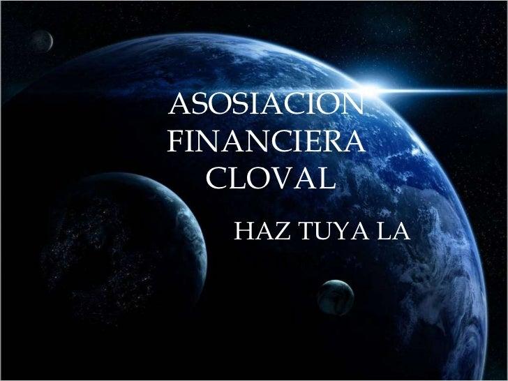 ASOSIACION  FINANCIERA  CLOVAL HAZ TUYA LA  VISION