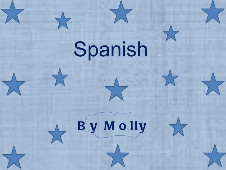 Spanish <ul><li>By Molly </li></ul>