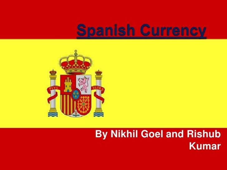 Spanish Currency<br />By Nikhil Goel and Rishub Kumar<br />