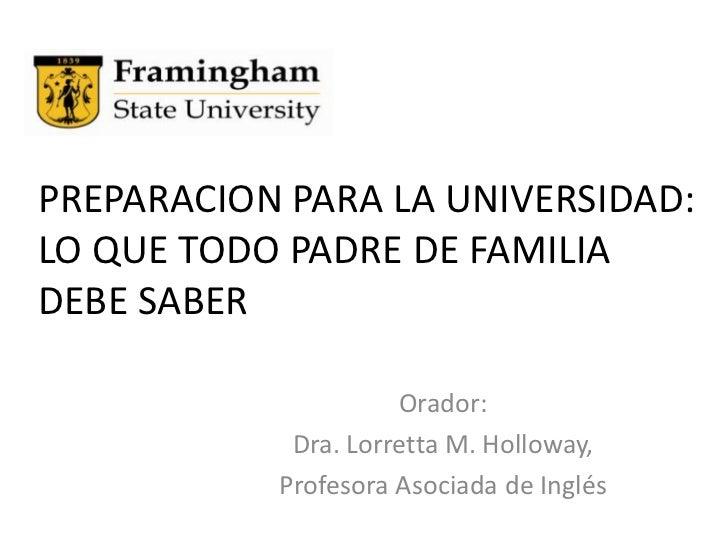 PREPARACION PARA LA UNIVERSIDAD:  LO QUE TODO PADRE DE FAMILIA DEBE SABER<br />Orador: <br />Dra. Lorretta M. Holloway, <b...