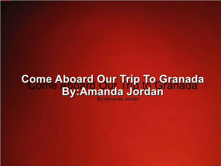 Welcome To Granada Come Aboard Our Trip to Granada By:Amanda Jordan Come Aboard Our Trip To Granada By:Amanda Jordan