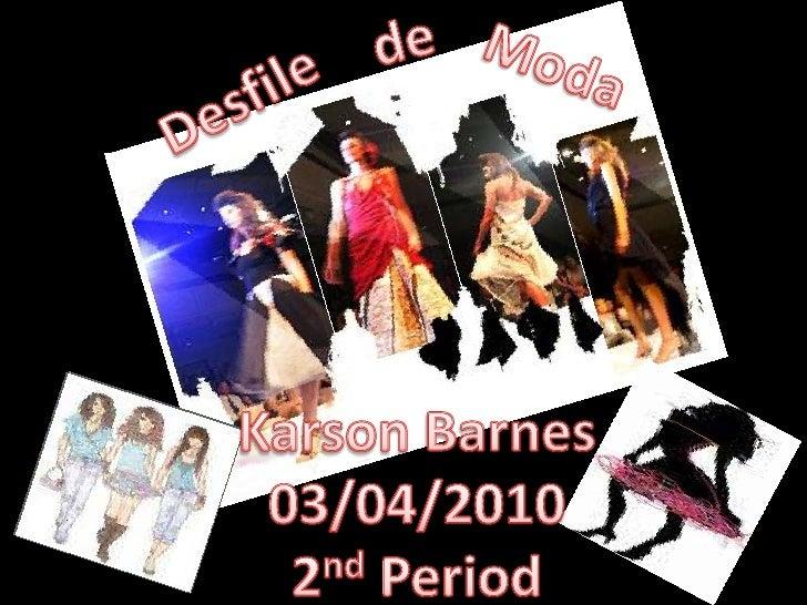 de<br />Moda<br />Desfile<br />Karson Barnes<br />03/04/2010<br />2nd Period<br />