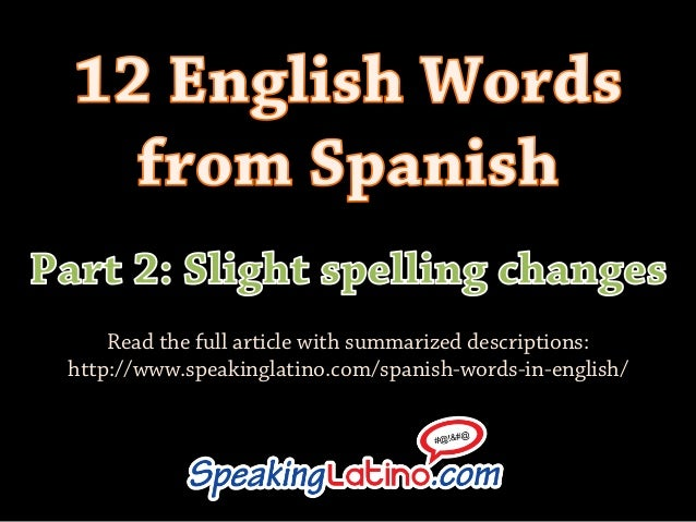 Read the full article with summarized descriptions: http://www.speakinglatino.com/spanish-words-in-english/