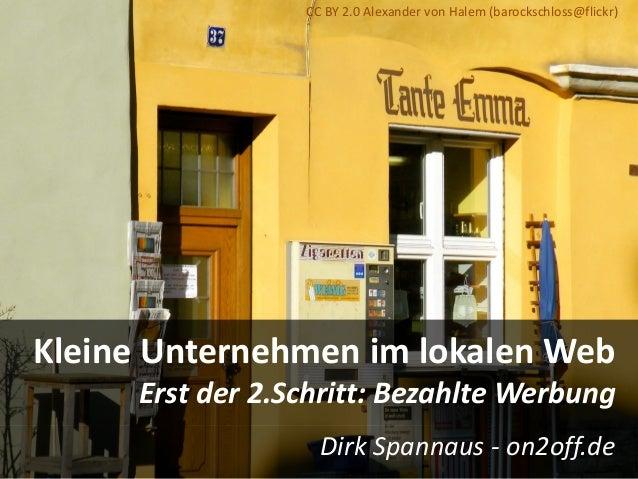 Kleine Unternehmen im lokalen Web Erst der 2.Schritt: Bezahlte Werbung Dirk Spannaus - on2off.de CC BY 2.0 Alexander von H...