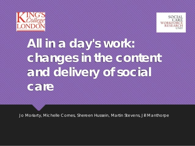 All in a day's work: changes in the content and delivery of social care Jo Moriarty, Michelle Cornes, Shereen Hussein, Mar...