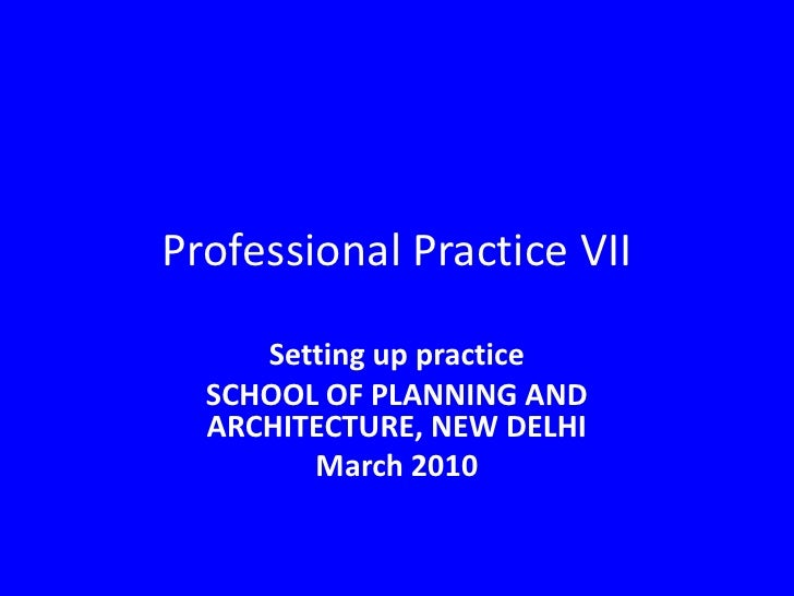 Professional Practice VII<br />Setting up practice<br />SCHOOL OF PLANNING AND ARCHITECTURE, NEW DELHI<br />March2010<br />