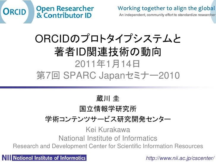 ORCIDのプロトタイプシステムと         著者ID関連技術の動向              2011年1月14日        第7回 SPARC Japanセミナー2010                         蔵川 圭 ...