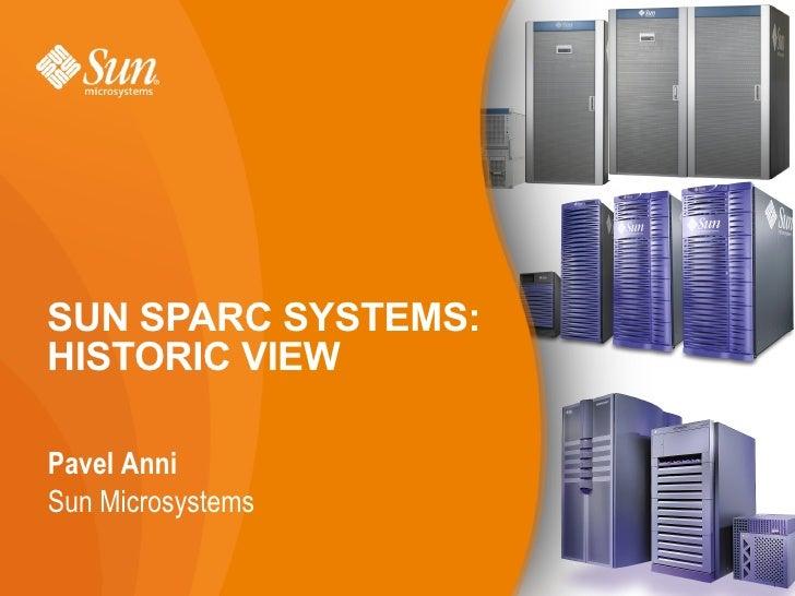 SUN SPARC SYSTEMS: HISTORIC VIEW <ul><li>Pavel Anni </li></ul><ul><ul><ul><li>Sun Microsystems </li></ul></ul></ul>