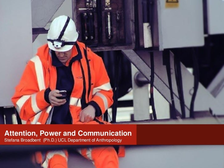 Attention, Power andAttention, Power and Communication                         CommunicationStefana Broadbent (Ph.D.) UCL ...