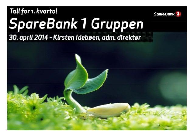 SpareBank 1Gruppen Tall for 1. kvartal SpareBank 1Gruppen 30 april 2014 - Kirsten Idebøen adm direktør30. april 2014 - Kir...