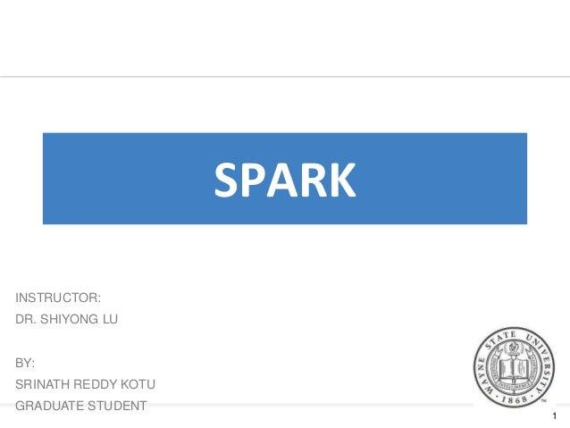 1 SPARK INSTRUCTOR: DR. SHIYONG LU BY: SRINATH REDDY KOTU GRADUATE STUDENT