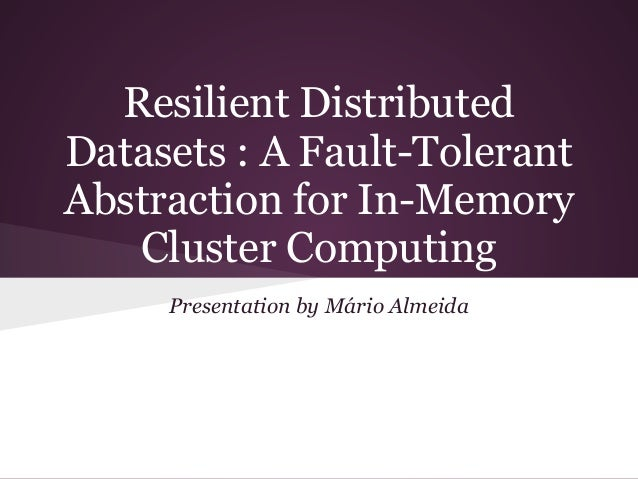 Resilient DistributedDatasets : A Fault-TolerantAbstraction for In-Memory   Cluster Computing     Presentation by Mário Al...