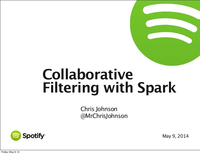 May 9, 2014 Collaborative Filtering with Spark Chris Johnson @MrChrisJohnson Friday, May 9, 14