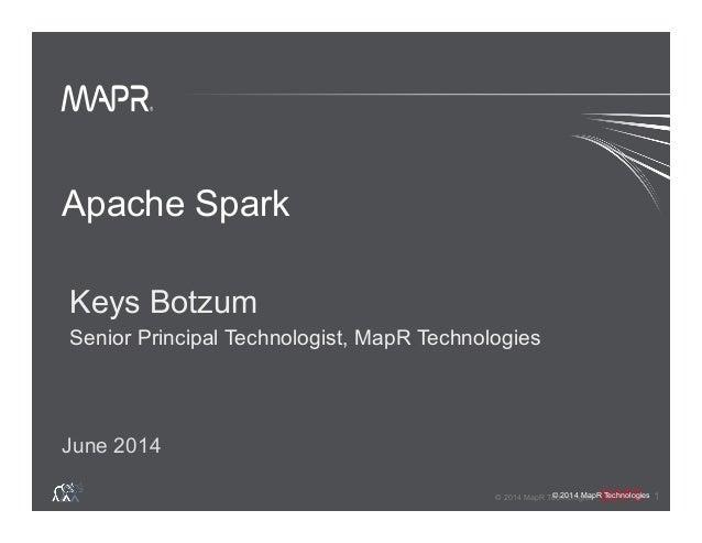 ® © 2014 MapR Technologies 1 ® © 2014 MapR Technologies Apache Spark Keys Botzum Senior Principal Technologist, MapR Techn...
