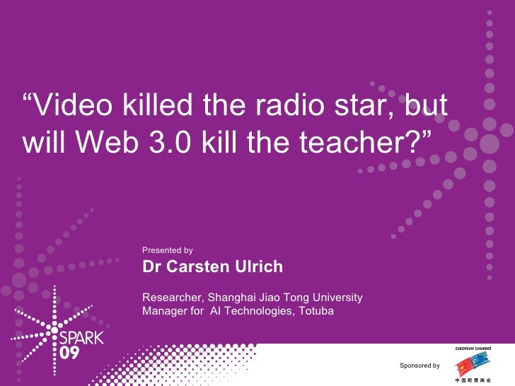 """"""" Video killed the radio star, but  will Web 3.0 kill the teacher?"""" Presented by  Dr Carsten Ulrich Researcher, Shanghai J..."""