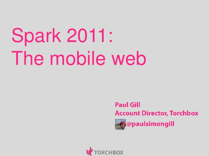 Spark 2011:The mobile web<br />Paul Gill<br />Account Director, Torchbox<br />@paulsimongill<br />