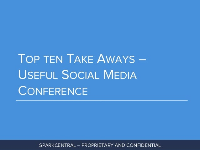 TOP TEN TAKE AWAYS – USEFUL SOCIAL MEDIA CONFERENCE  SPARKCENTRAL – PROPRIETARY AND CONFIDENTIAL