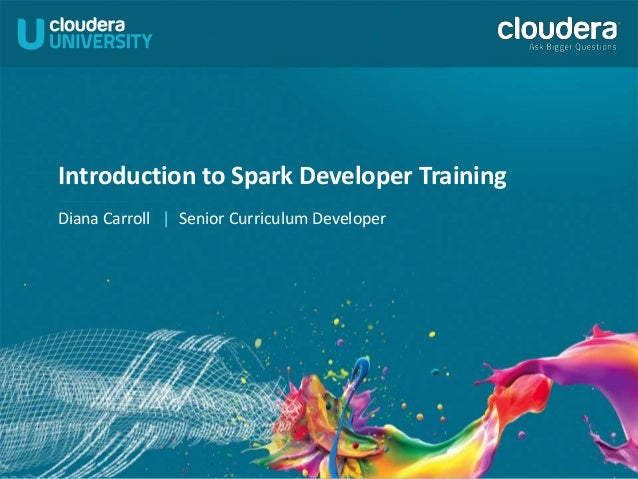 Introduction to Spark Developer Training Diana Carroll | Senior Curriculum Developer