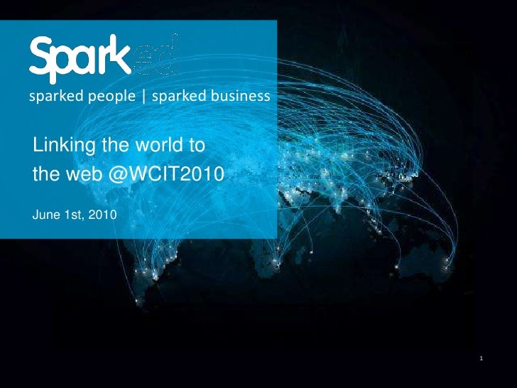 1<br />sparked people | sparked business<br />Linking the world to <br />the web @WCIT2010<br />June 1st, 2010<br />