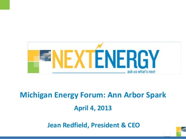 Michigan Energy Forum: Ann Arbor Spark               April 4, 2013       Jean Redfield, President & CEO                   ...