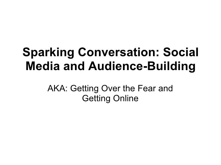 Sparking Conversation: Social Media and Audience-Building AKA: Getting Over the Fear and Getting Online