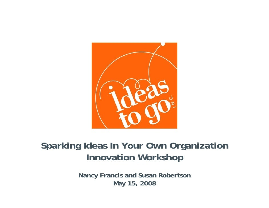Sparking Ideas In Your Own Organization           Innovation Workshop        Nancy Francis and Susan Robertson            ...