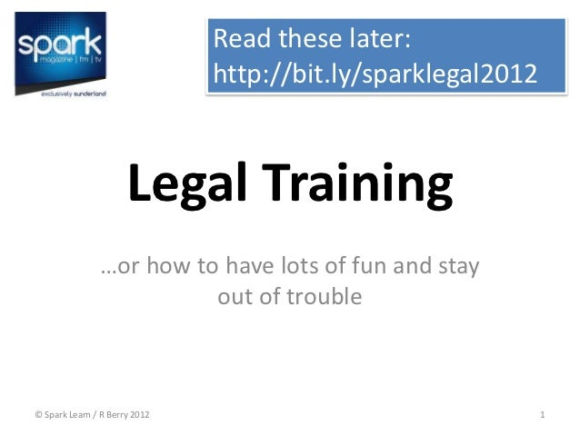 Read these later:                               http://bit.ly/sparklegal2012                      Legal Training          ...
