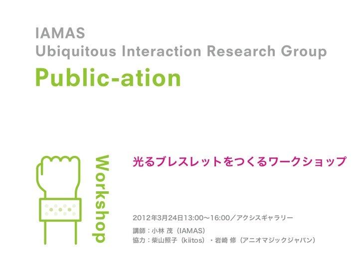 光るブレスレットをつくるワークショップ2012年3月24日13:00∼16:00/アクシスギャラリー講師:小林 茂(IAMAS)協力:柴山照子(kiitos)・岩崎 修(アニオマジックジャパン)