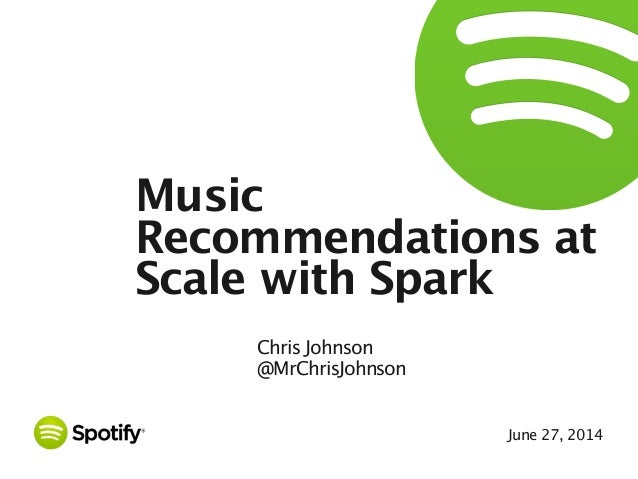 June 27, 2014 Music Recommendations at Scale with Spark Chris Johnson @MrChrisJohnson