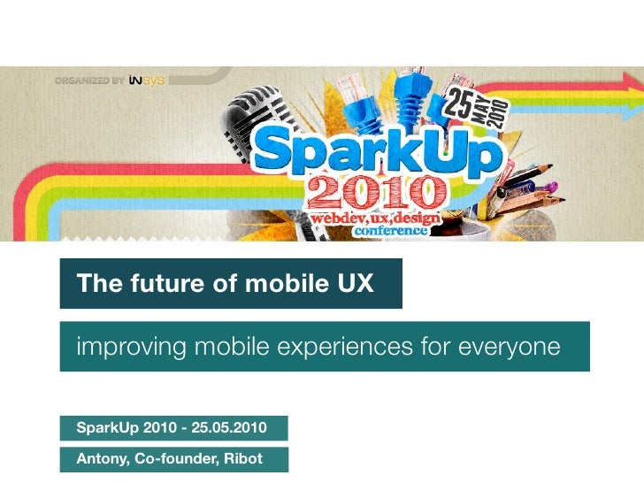 The future of mobile UX  improving mobile experiences for everyone  SparkUp 2010 - 25.05.2010  Antony, Co-founder, Ribot