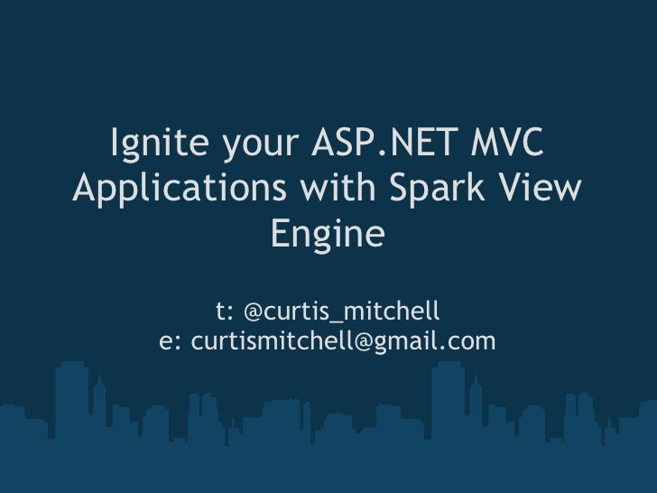 Ignite your ASP.NET MVC Applications with Spark View            Engine          t: @curtis_mitchell     e: curtismitchell@...