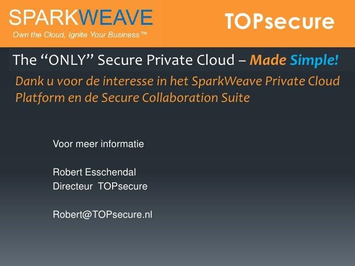 """TOPsecureThe """"ONLY"""" Secure Private Cloud – Made Simple!Dank u voor de interesse in het SparkWeave Private CloudPlatform en..."""