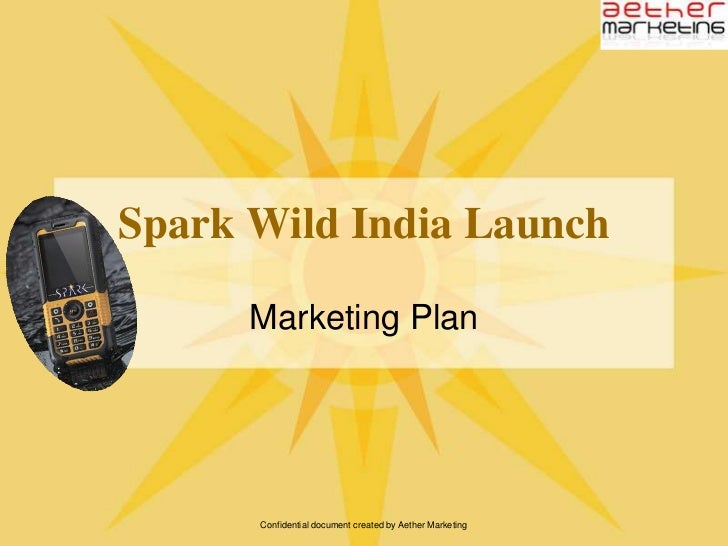 Confidential document created by Aether Marketing<br />Spark Wild India Launch<br />Marketing Plan<br />