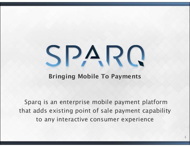 Bringing Mobile To Payments Sparq is an enterprise mobile payment platform that adds existing point of sale payment capabi...